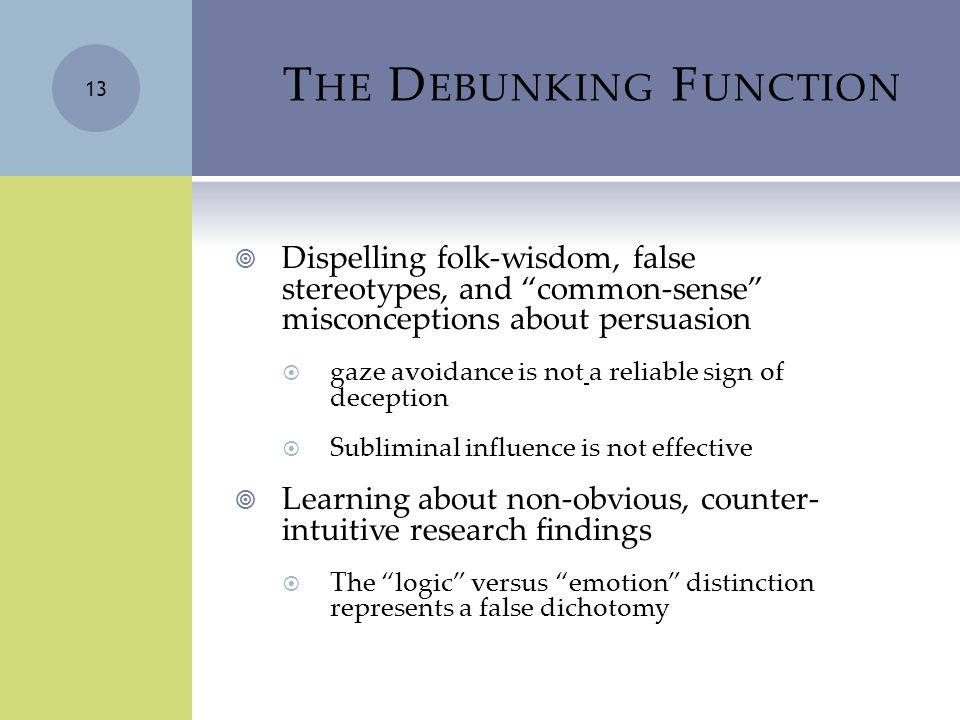 T HE D EBUNKING F UNCTION  Dispelling folk-wisdom, false stereotypes, and common-sense misconceptions about persuasion  gaze avoidance is not a reliable sign of deception  Subliminal influence is not effective  Learning about non-obvious, counter- intuitive research findings  The logic versus emotion distinction represents a false dichotomy 13