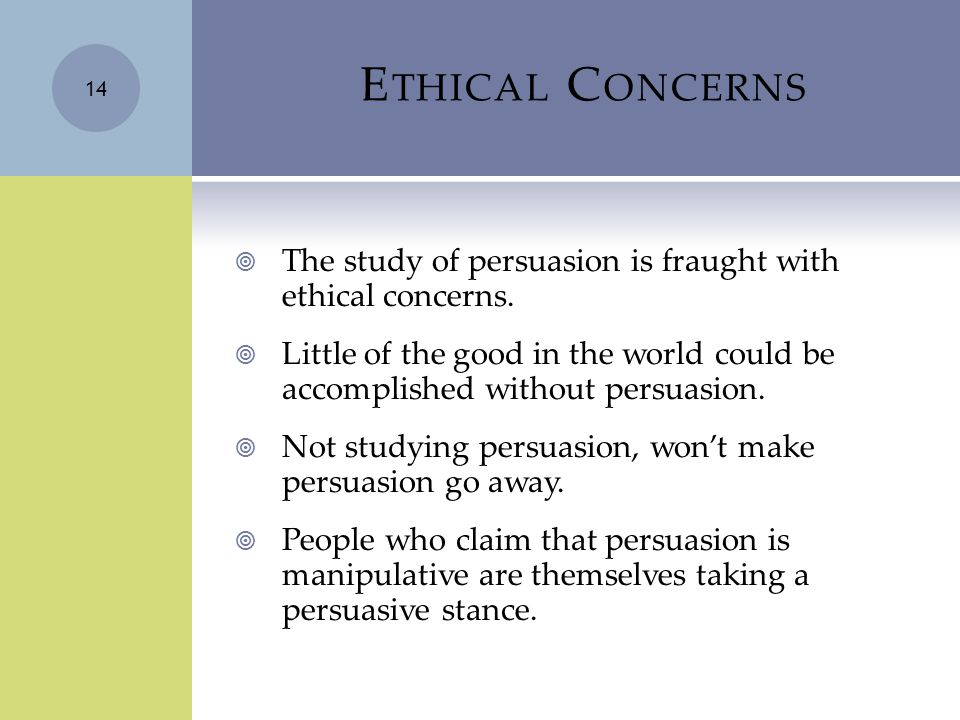 E THICAL C ONCERNS  The study of persuasion is fraught with ethical concerns.