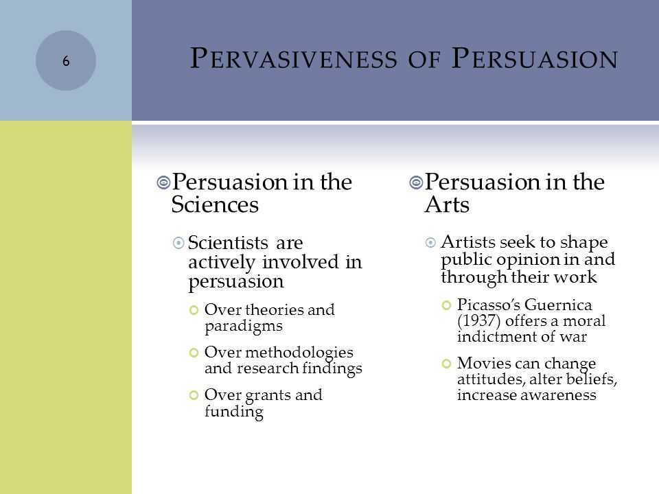 P ERVASIVENESS OF P ERSUASION  Persuasion in the Sciences  Scientists are actively involved in persuasion Over theories and paradigms Over methodologies and research findings Over grants and funding  Persuasion in the Arts  Artists seek to shape public opinion in and through their work Picasso's Guernica (1937) offers a moral indictment of war Movies can change attitudes, alter beliefs, increase awareness 6