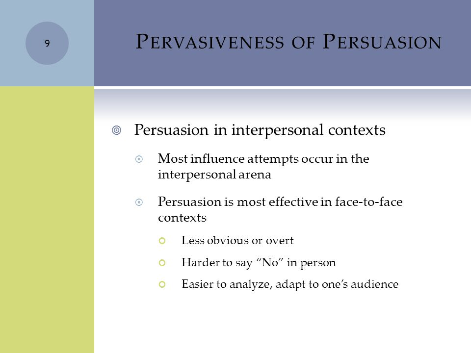 P ERVASIVENESS OF P ERSUASION  Persuasion in interpersonal contexts  Most influence attempts occur in the interpersonal arena  Persuasion is most effective in face-to-face contexts Less obvious or overt Harder to say No in person Easier to analyze, adapt to one's audience 9