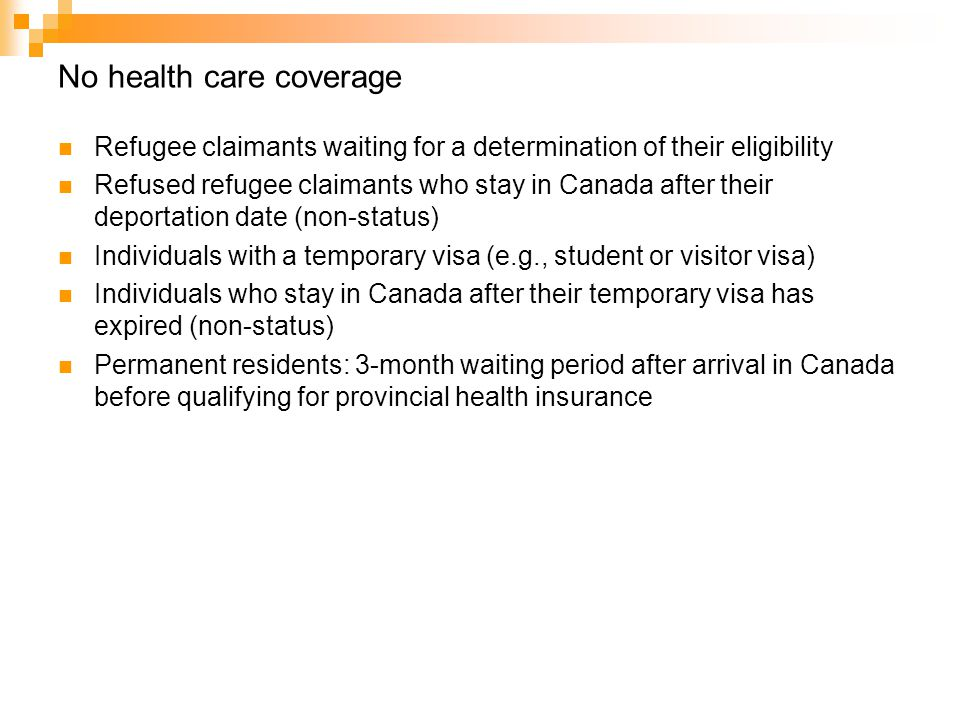 No health care coverage Refugee claimants waiting for a determination of their eligibility Refused refugee claimants who stay in Canada after their deportation date (non-status) Individuals with a temporary visa (e.g., student or visitor visa) Individuals who stay in Canada after their temporary visa has expired (non-status) Permanent residents: 3-month waiting period after arrival in Canada before qualifying for provincial health insurance