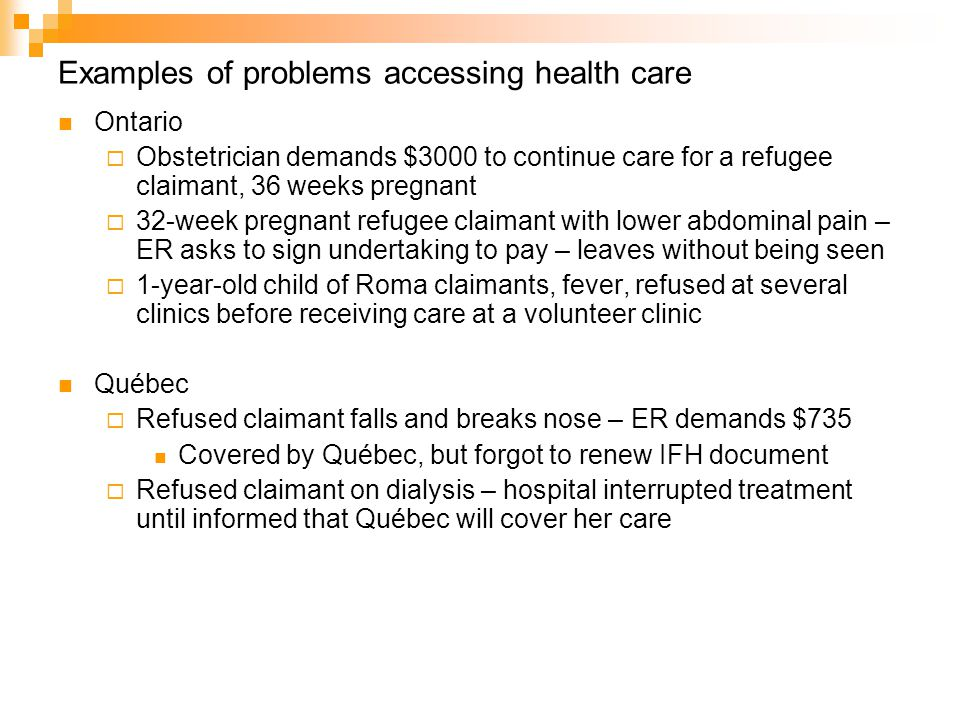 Examples of problems accessing health care Ontario  Obstetrician demands $3000 to continue care for a refugee claimant, 36 weeks pregnant  32-week pregnant refugee claimant with lower abdominal pain – ER asks to sign undertaking to pay – leaves without being seen  1-year-old child of Roma claimants, fever, refused at several clinics before receiving care at a volunteer clinic Québec  Refused claimant falls and breaks nose – ER demands $735 Covered by Québec, but forgot to renew IFH document  Refused claimant on dialysis – hospital interrupted treatment until informed that Québec will cover her care