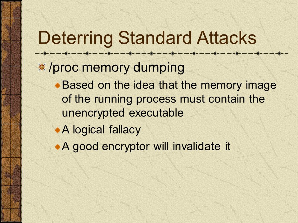 Deterring Standard Attacks /proc memory dumping Based on the idea that the memory image of the running process must contain the unencrypted executable A logical fallacy A good encryptor will invalidate it