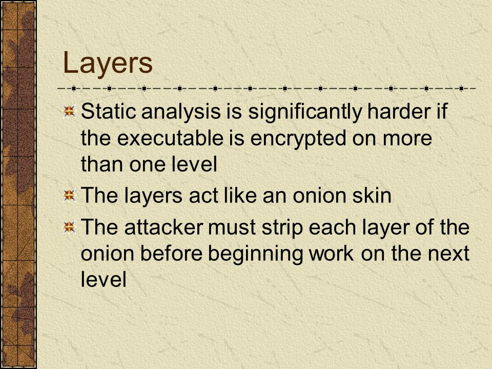Layers Static analysis is significantly harder if the executable is encrypted on more than one level The layers act like an onion skin The attacker must strip each layer of the onion before beginning work on the next level