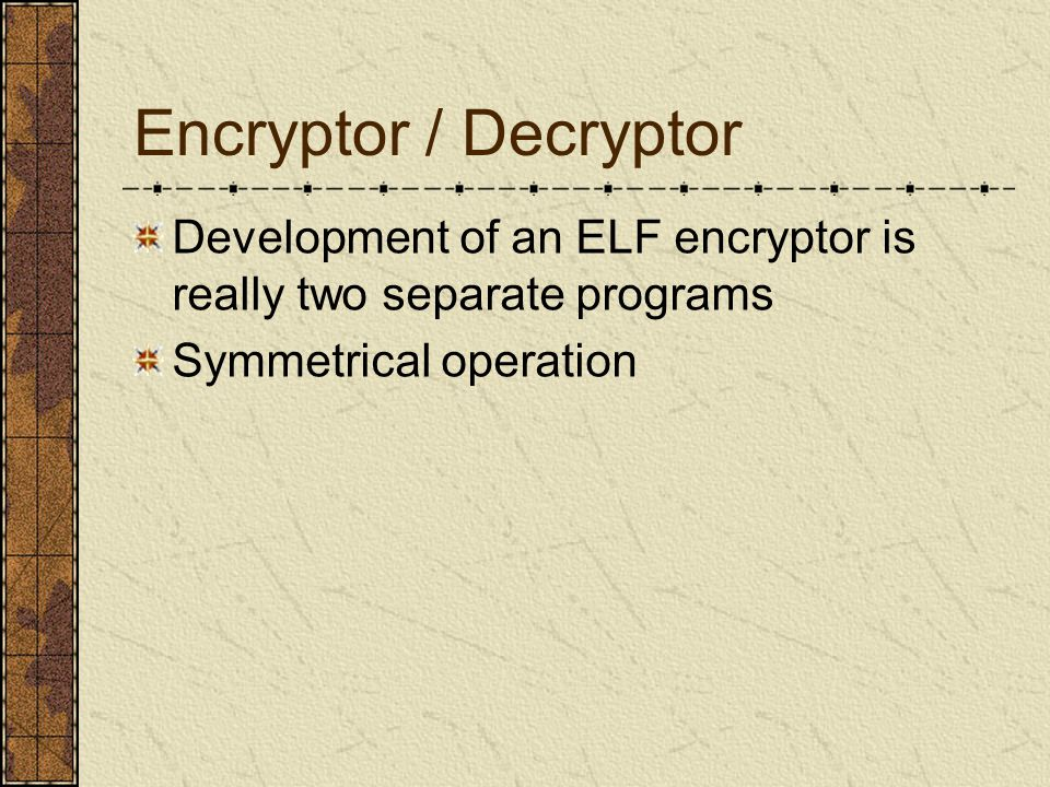 Encryptor / Decryptor Development of an ELF encryptor is really two separate programs Symmetrical operation