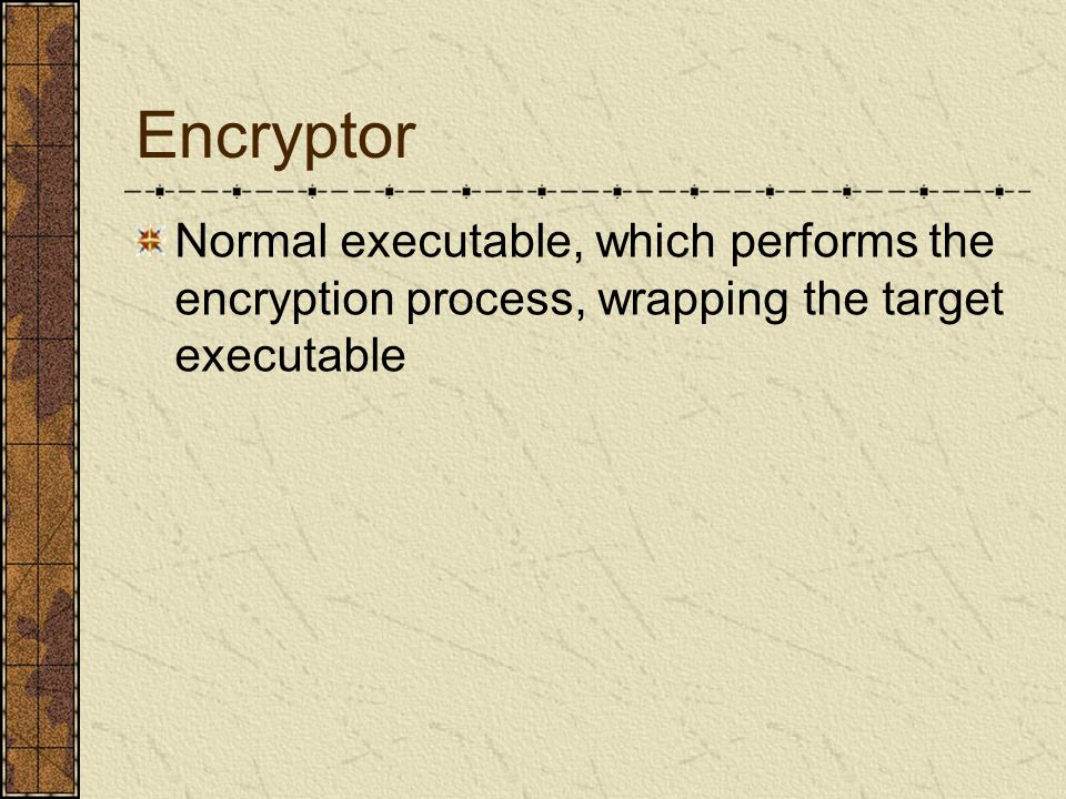 Encryptor Normal executable, which performs the encryption process, wrapping the target executable