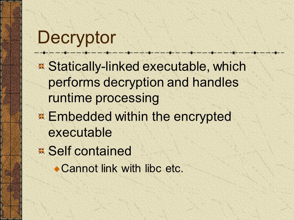 Decryptor Statically-linked executable, which performs decryption and handles runtime processing Embedded within the encrypted executable Self contained Cannot link with libc etc.
