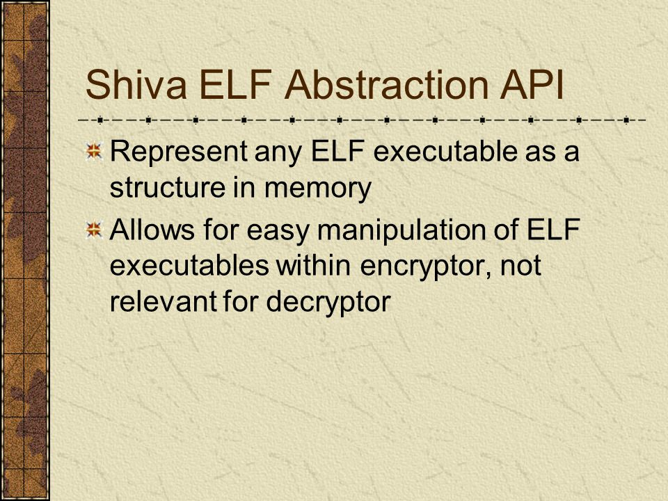 Shiva ELF Abstraction API Represent any ELF executable as a structure in memory Allows for easy manipulation of ELF executables within encryptor, not relevant for decryptor