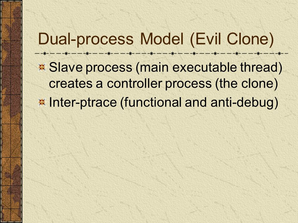 Dual-process Model (Evil Clone) Slave process (main executable thread) creates a controller process (the clone) Inter-ptrace (functional and anti-debug)
