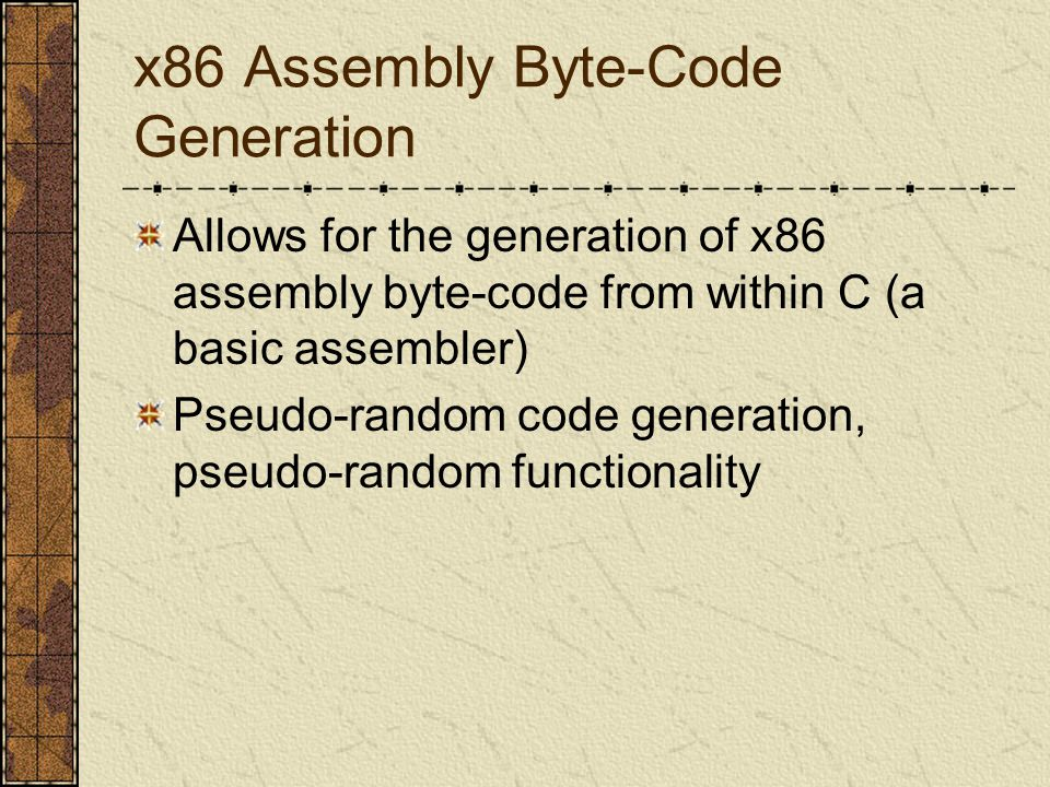 x86 Assembly Byte-Code Generation Allows for the generation of x86 assembly byte-code from within C (a basic assembler) Pseudo-random code generation, pseudo-random functionality