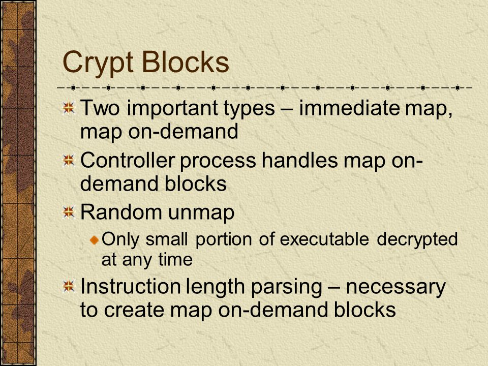 Crypt Blocks Two important types – immediate map, map on-demand Controller process handles map on- demand blocks Random unmap Only small portion of executable decrypted at any time Instruction length parsing – necessary to create map on-demand blocks