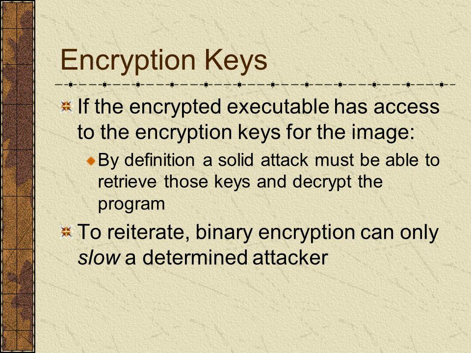 Encryption Keys If the encrypted executable has access to the encryption keys for the image: By definition a solid attack must be able to retrieve those keys and decrypt the program To reiterate, binary encryption can only slow a determined attacker