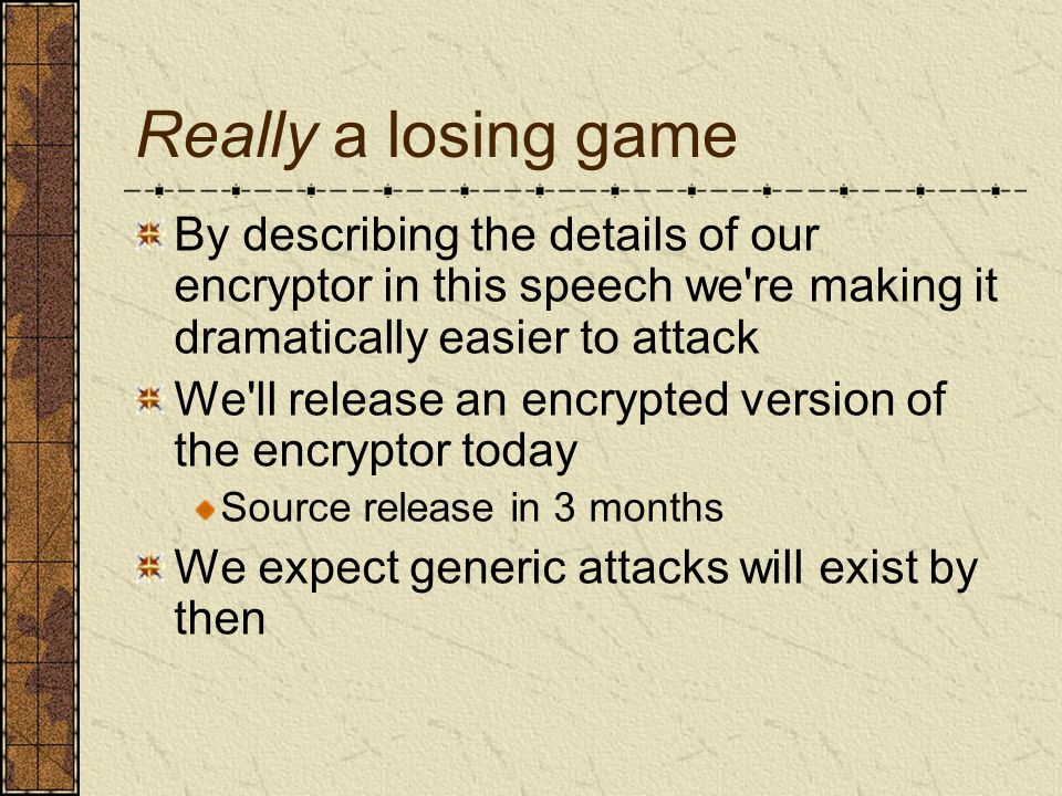 Really a losing game By describing the details of our encryptor in this speech we re making it dramatically easier to attack We ll release an encrypted version of the encryptor today Source release in 3 months We expect generic attacks will exist by then