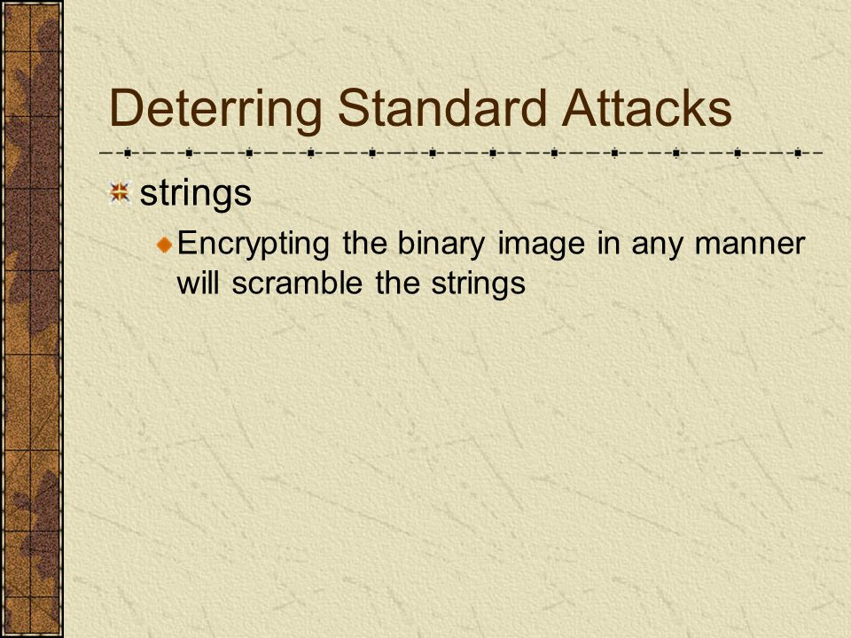 Deterring Standard Attacks ltrace, strace, fenris and gdb These tools are all based around the ptrace() debugging API Making that API ineffective against encrypted binaries would be a big step towards making them difficult to attack