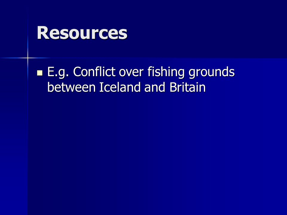 Resources E.g. Conflict over fishing grounds between Iceland and Britain E.g.