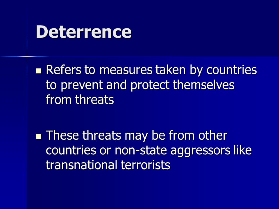 Deterrence Refers to measures taken by countries to prevent and protect themselves from threats Refers to measures taken by countries to prevent and protect themselves from threats These threats may be from other countries or non-state aggressors like transnational terrorists These threats may be from other countries or non-state aggressors like transnational terrorists