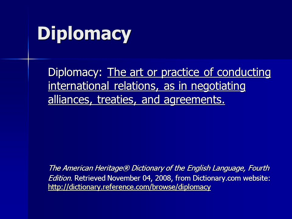 Diplomacy Diplomacy: The art or practice of conducting international relations, as in negotiating alliances, treaties, and agreements.