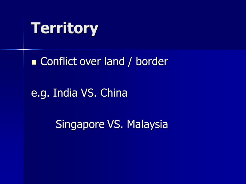 Territory Conflict over land / border Conflict over land / border e.g.