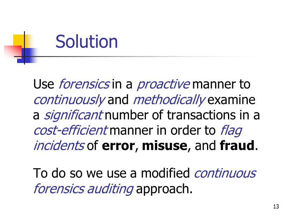 Solution Use forensics in a proactive manner to continuously and methodically examine a significant number of transactions in a cost-efficient manner in order to flag incidents of error, misuse, and fraud.