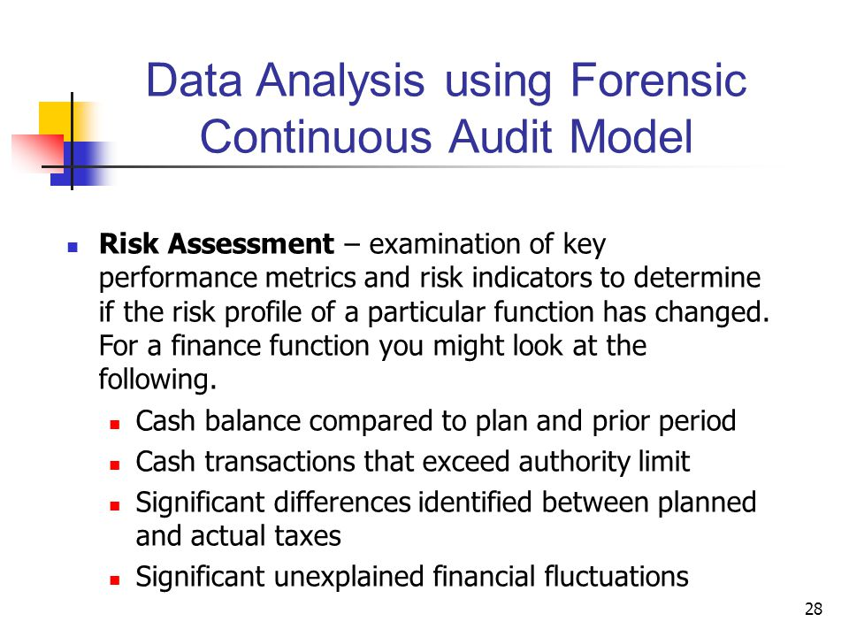 Data Analysis using Forensic Continuous Audit Model Risk Assessment – examination of key performance metrics and risk indicators to determine if the risk profile of a particular function has changed.