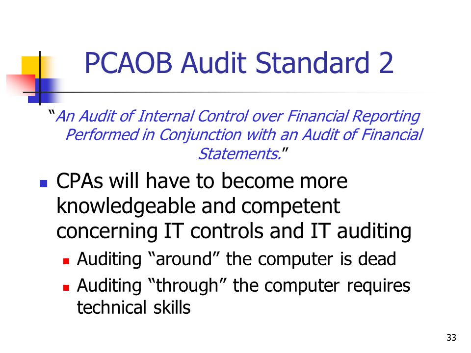 PCAOB Audit Standard 2 An Audit of Internal Control over Financial Reporting Performed in Conjunction with an Audit of Financial Statements. CPAs will have to become more knowledgeable and competent concerning IT controls and IT auditing Auditing around the computer is dead Auditing through the computer requires technical skills 33