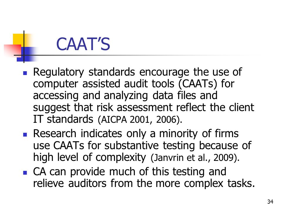 CAAT'S Regulatory standards encourage the use of computer assisted audit tools (CAATs) for accessing and analyzing data files and suggest that risk assessment reflect the client IT standards (AICPA 2001, 2006).
