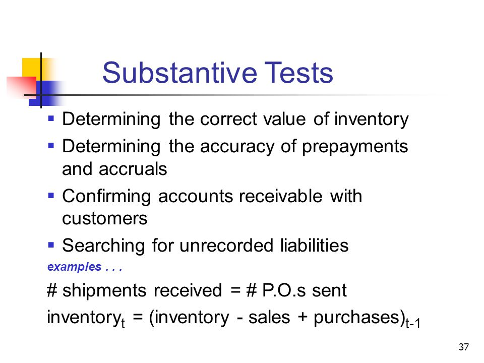 Substantive Tests  Determining the correct value of inventory  Determining the accuracy of prepayments and accruals  Confirming accounts receivable with customers  Searching for unrecorded liabilities examples...