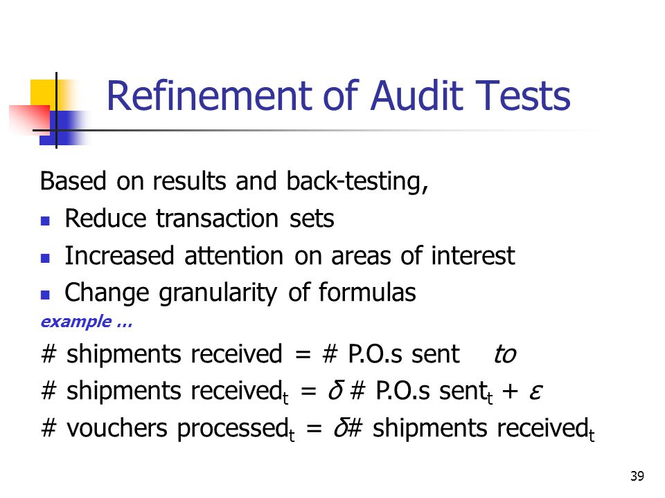 Refinement of Audit Tests Based on results and back-testing, Reduce transaction sets Increased attention on areas of interest Change granularity of formulas example … # shipments received = # P.O.s sent to # shipments received t = δ # P.O.s sent t + ε # vouchers processed t = δ# shipments received t 39