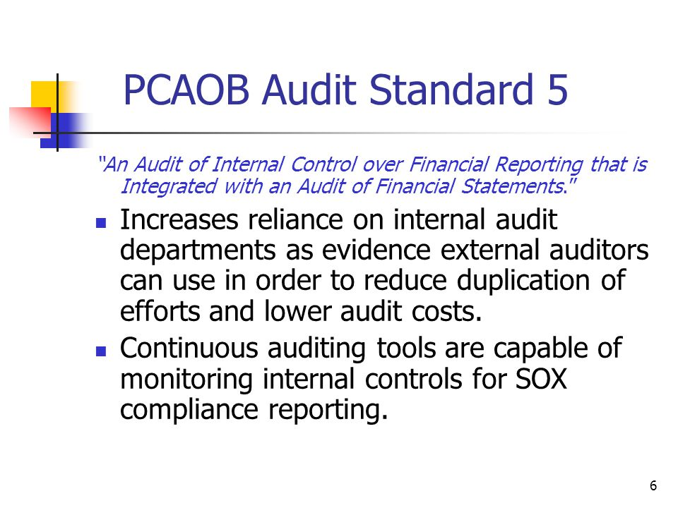 PCAOB Audit Standard 5 An Audit of Internal Control over Financial Reporting that is Integrated with an Audit of Financial Statements. Increases reliance on internal audit departments as evidence external auditors can use in order to reduce duplication of efforts and lower audit costs.