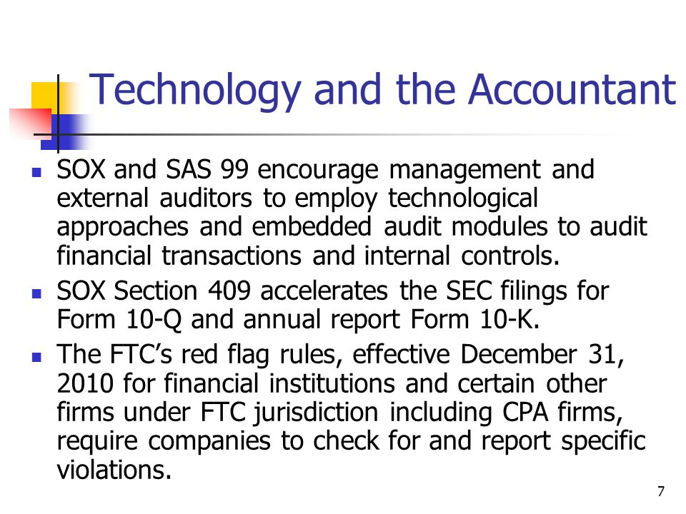 Technology and the Accountant SOX and SAS 99 encourage management and external auditors to employ technological approaches and embedded audit modules to audit financial transactions and internal controls.