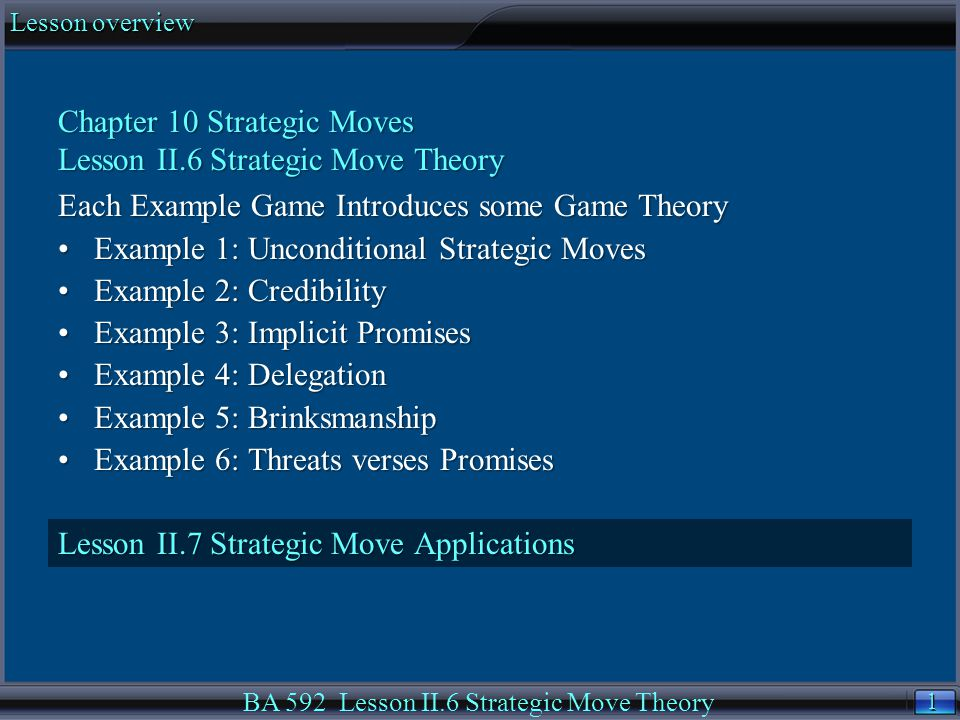 1 1 Lesson overview BA 592 Lesson II.6 Strategic Move Theory Chapter 10 Strategic Moves Lesson II.6 Strategic Move Theory Each Example Game Introduces some Game Theory Example 1: Unconditional Strategic MovesExample 1: Unconditional Strategic Moves Example 2: CredibilityExample 2: Credibility Example 3: Implicit PromisesExample 3: Implicit Promises Example 4: DelegationExample 4: Delegation Example 5: BrinksmanshipExample 5: Brinksmanship Example 6: Threats verses PromisesExample 6: Threats verses Promises Lesson II.7 Strategic Move Applications
