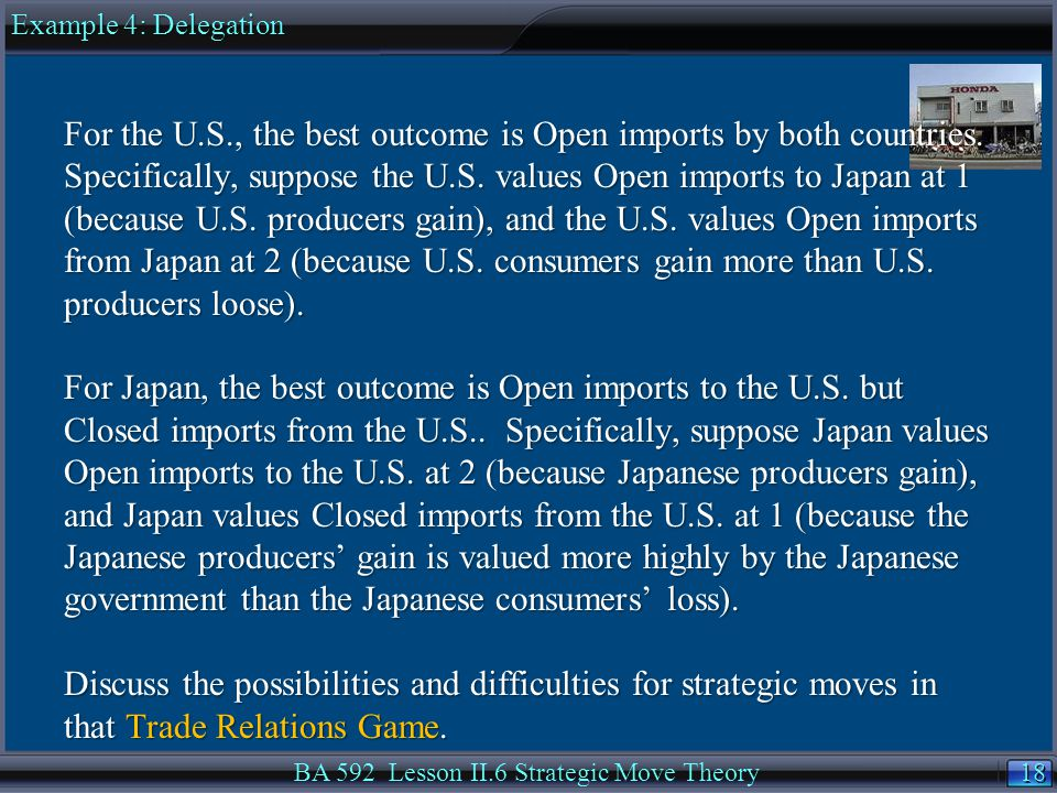 18 BA 592 Lesson II.6 Strategic Move Theory For the U.S., the best outcome is Open imports by both countries.