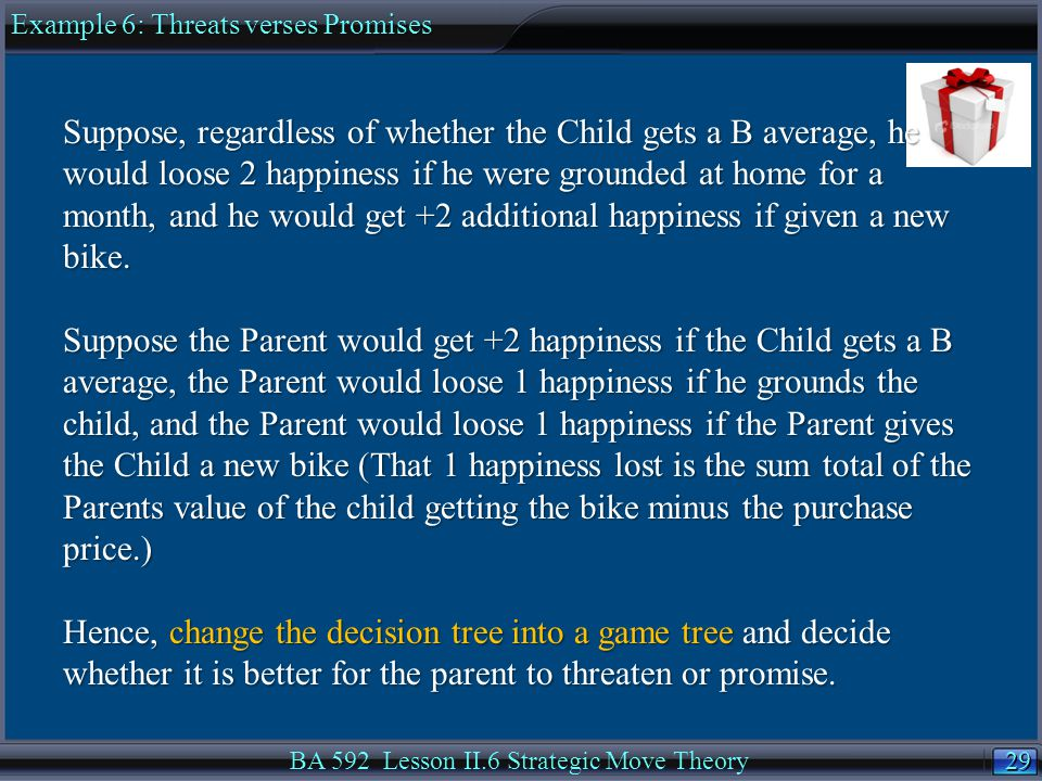29 BA 592 Lesson II.6 Strategic Move Theory Suppose, regardless of whether the Child gets a B average, he would loose 2 happiness if he were grounded at home for a month, and he would get +2 additional happiness if given a new bike.