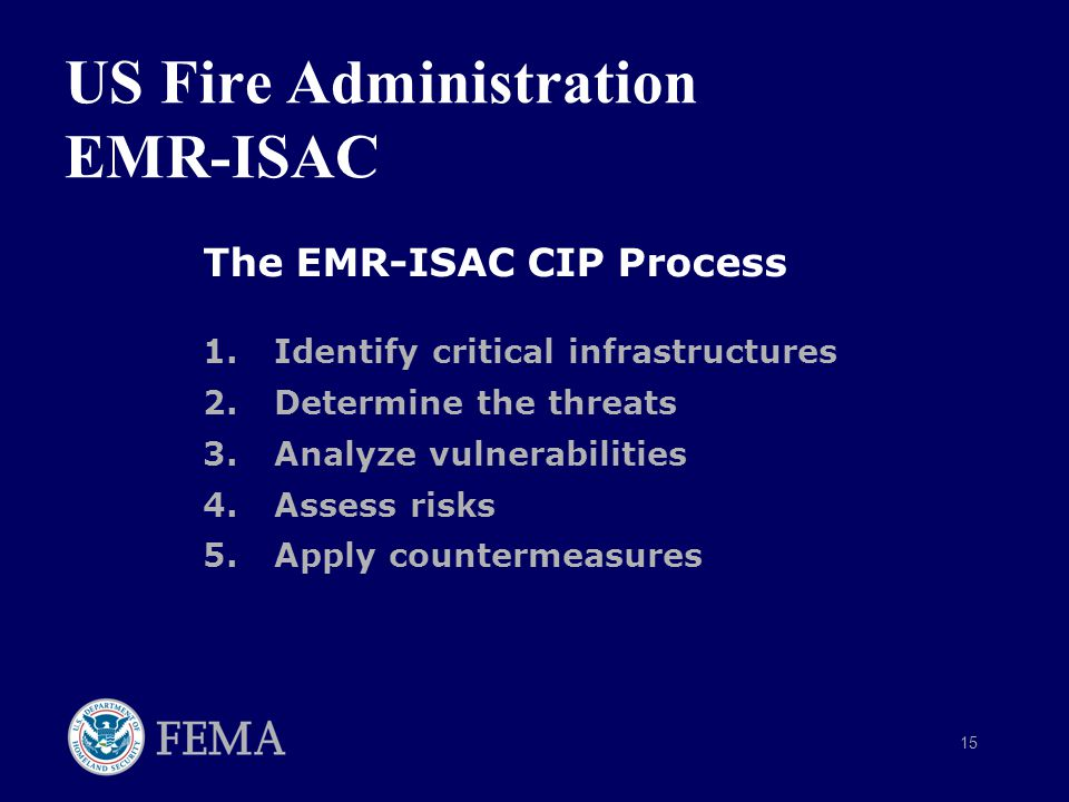 15 The EMR-ISAC CIP Process 1.Identify critical infrastructures 2.Determine the threats 3.Analyze vulnerabilities 4.Assess risks 5.Apply countermeasures US Fire Administration EMR-ISAC