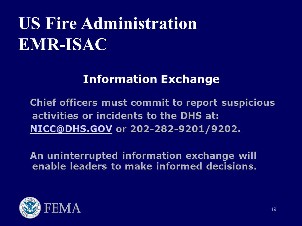 19 US Fire Administration EMR-ISAC Information Exchange Chief officers must commit to report suspicious activities or incidents to the DHS at: NICC@DHS.GOV or 202-282-9201/9202.NICC@DHS.GOV An uninterrupted information exchange will enable leaders to make informed decisions.