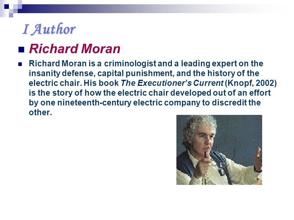 I Author I Author Richard Moran Richard Moran is a criminologist and a leading expert on the insanity defense, capital punishment, and the history of the electric chair.