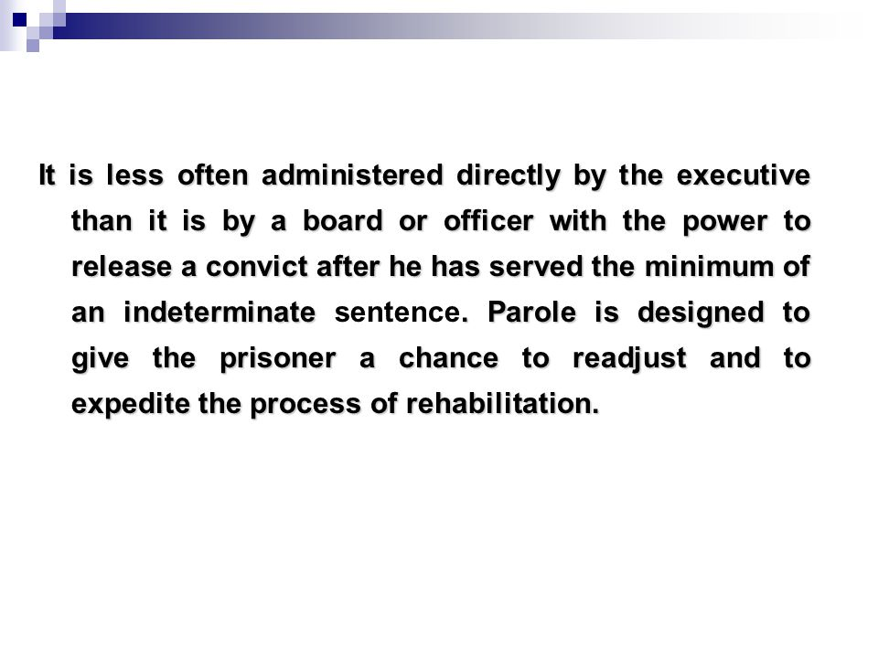 It is less often administered directly by the executive than it is by a board or officer with the power to release a convict after he has served the minimum of an indeterminate.