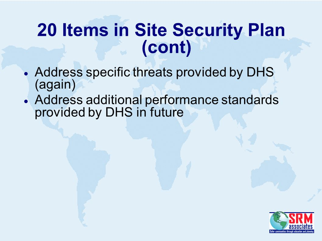 20 Items in Site Security Plan (cont)  Address specific threats provided by DHS (again)  Address additional performance standards provided by DHS in future