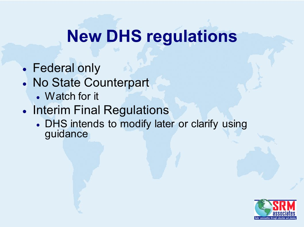 New DHS regulations  Federal only  No State Counterpart  Watch for it  Interim Final Regulations  DHS intends to modify later or clarify using guidance
