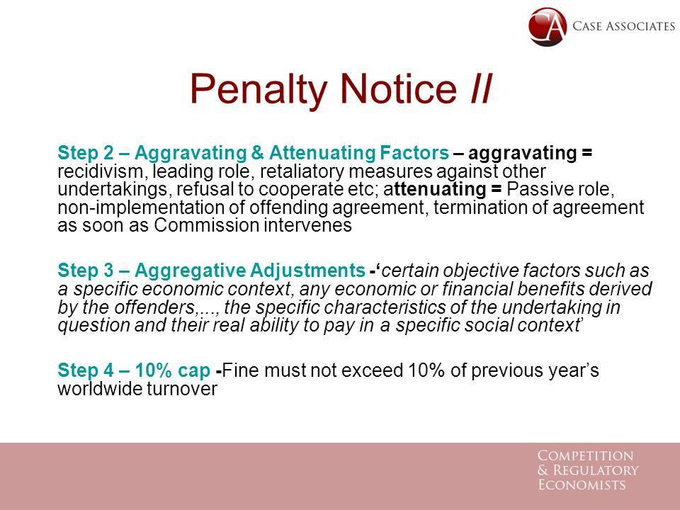 Penalty Notice II Step 2 – Aggravating & Attenuating Factors – aggravating = recidivism, leading role, retaliatory measures against other undertakings, refusal to cooperate etc; attenuating = Passive role, non-implementation of offending agreement, termination of agreement as soon as Commission intervenes Step 3 – Aggregative Adjustments -'certain objective factors such as a specific economic context, any economic or financial benefits derived by the offenders,..., the specific characteristics of the undertaking in question and their real ability to pay in a specific social context' Step 4 – 10% cap -Fine must not exceed 10% of previous year's worldwide turnover