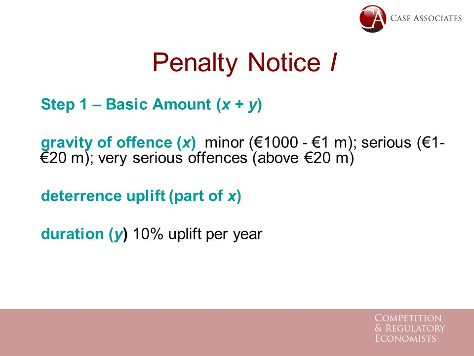 Penalty Notice I Step 1 – Basic Amount (x + y) gravity of offence (x) minor (€1000 - €1 m); serious (€1- €20 m); very serious offences (above €20 m) deterrence uplift (part of x) duration (y) 10% uplift per year