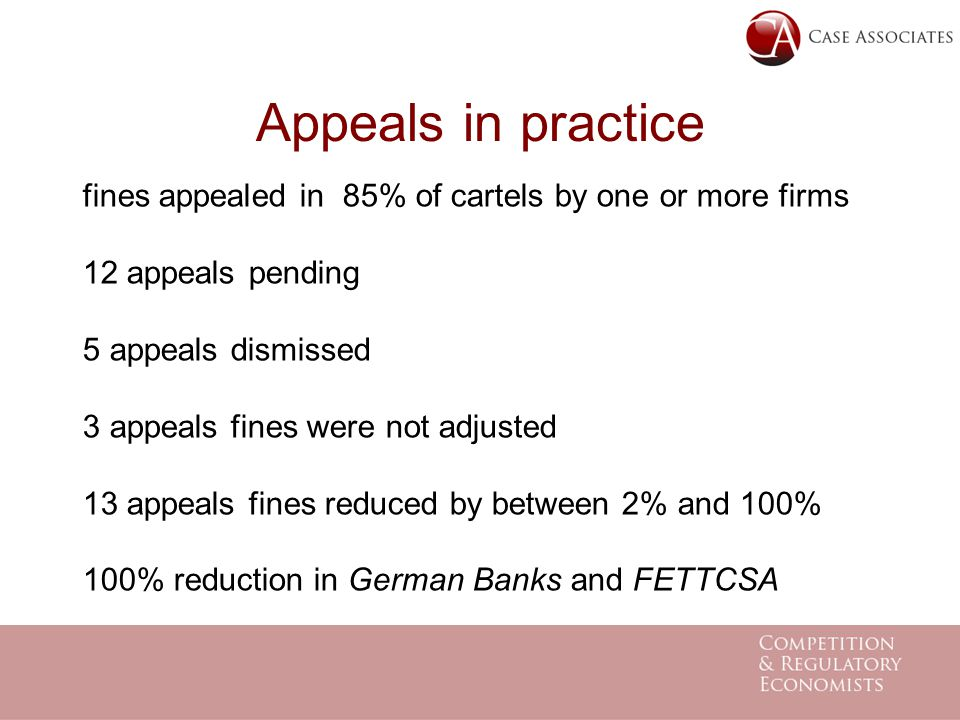 Appeals in practice fines appealed in 85% of cartels by one or more firms 12 appeals pending 5 appeals dismissed 3 appeals fines were not adjusted 13 appeals fines reduced by between 2% and 100% 100% reduction in German Banks and FETTCSA