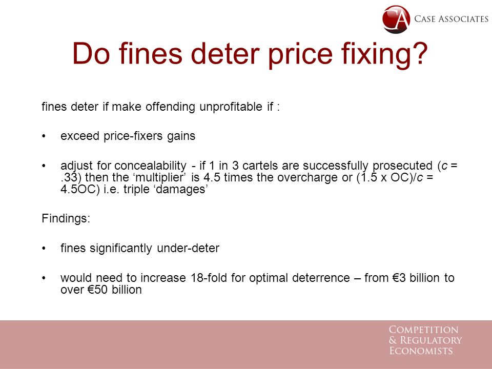 Do fines deter price fixing? fines deter if make offending unprofitable if : exceed price-fixers gains adjust for concealability - if 1 in 3 cartels a
