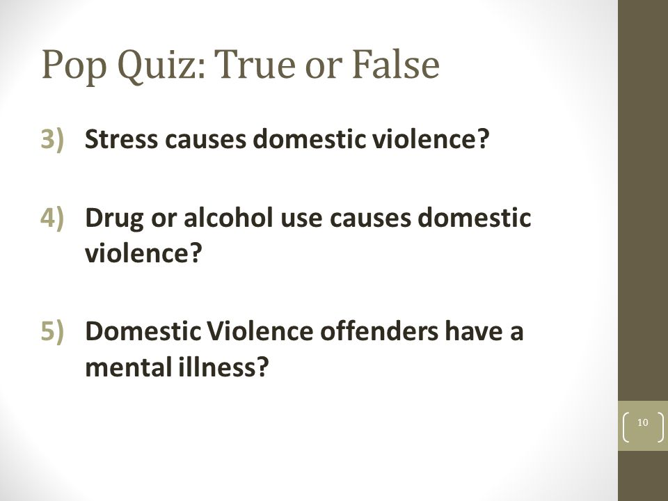 Pop Quiz: True or False 3)Stress causes domestic violence? 4)Drug or alcohol use causes domestic violence? 5)Domestic Violence offenders have a mental