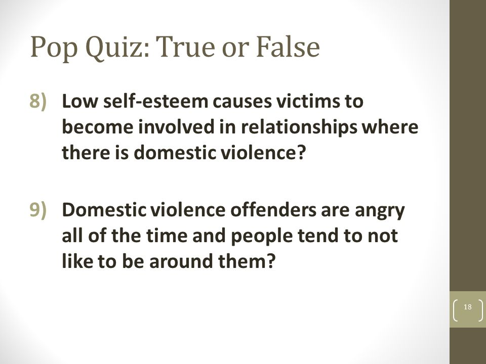 Pop Quiz: True or False 8)Low self-esteem causes victims to become involved in relationships where there is domestic violence? 9)Domestic violence off