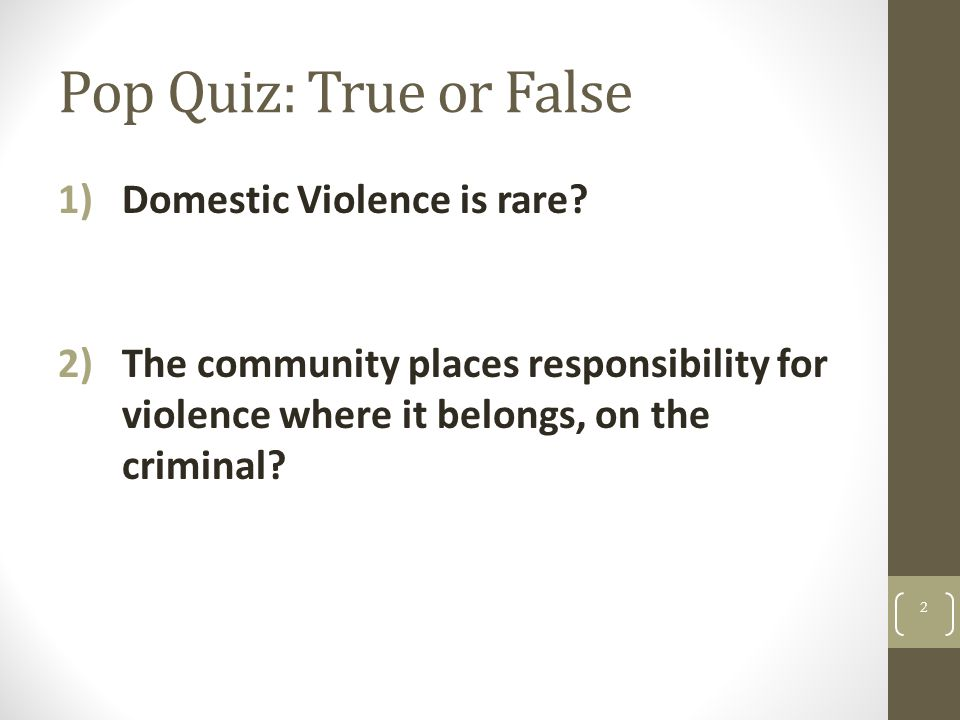 Pop Quiz: True or False 1)Domestic Violence is rare? 2)The community places responsibility for violence where it belongs, on the criminal? 2