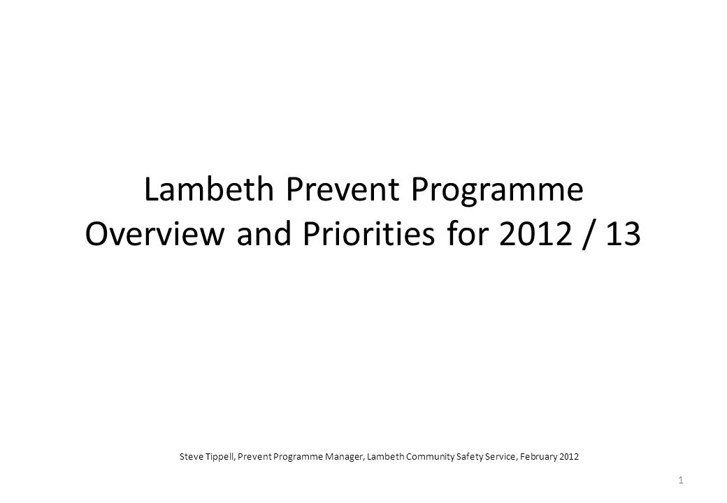 1 Lambeth Prevent Programme Overview and Priorities for 2012 / 13 Steve Tippell, Prevent Programme Manager, Lambeth Community Safety Service, February