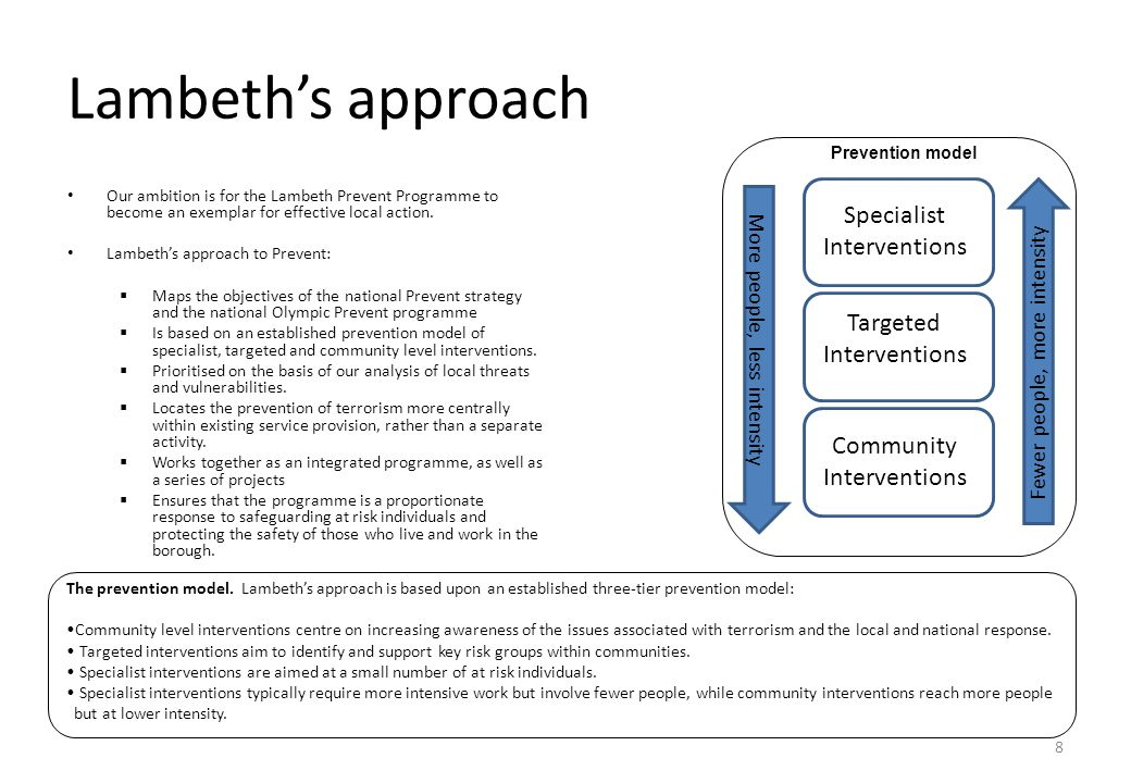 8 Lambeth's approach Our ambition is for the Lambeth Prevent Programme to become an exemplar for effective local action. Lambeth's approach to Prevent