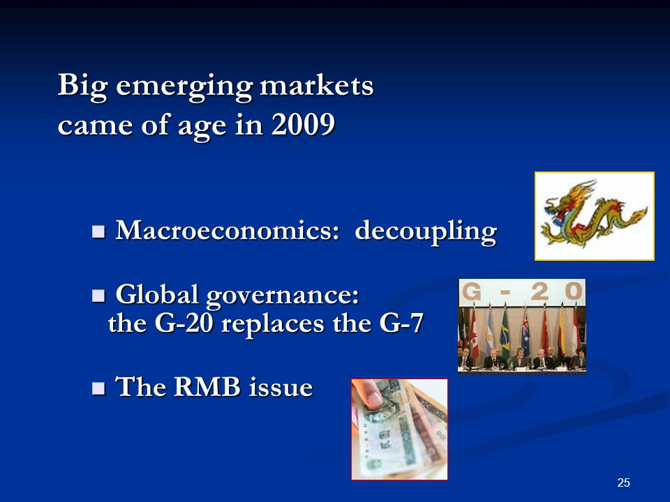 25 Big emerging markets came of age in 2009 Macroeconomics: decoupling Macroeconomics: decoupling Global governance: the G-20 replaces the G-7 Global governance: the G-20 replaces the G-7 The RMB issue The RMB issue