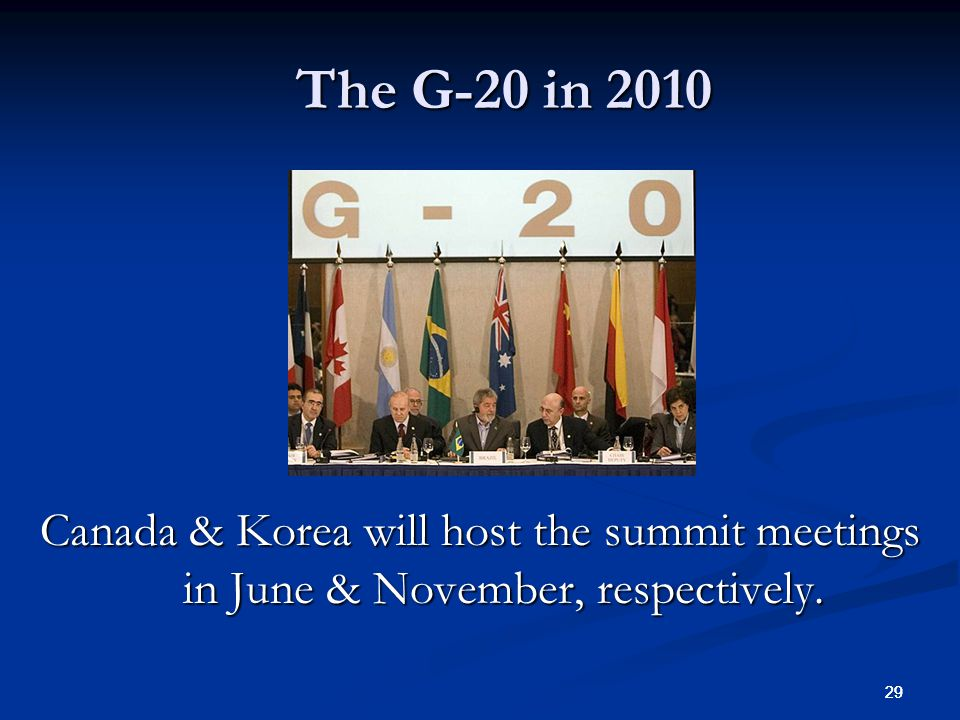 29 The G-20 in 2010 Canada & Korea will host the summit meetings in June & November, respectively.